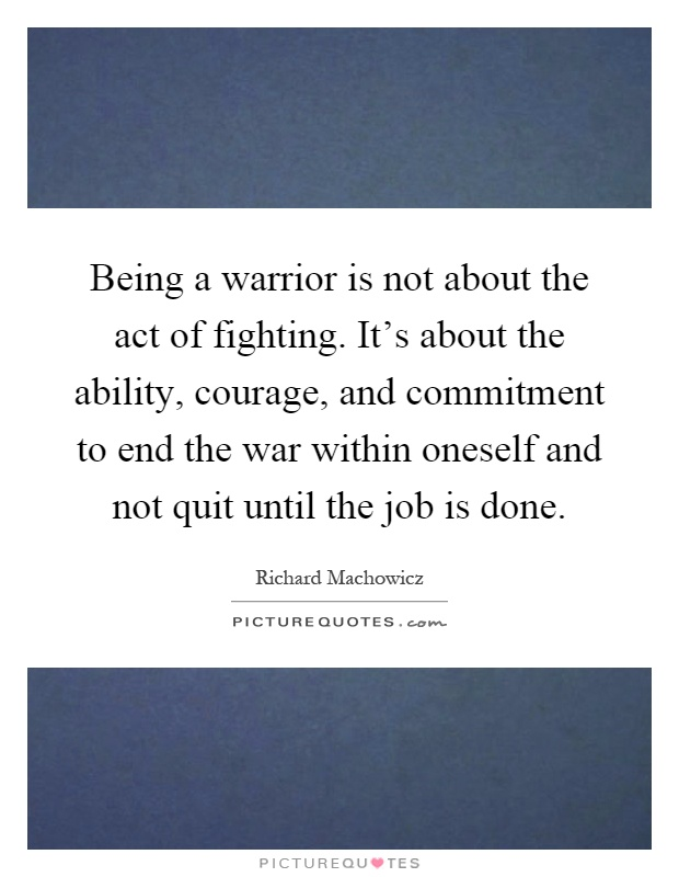 Being a warrior is not about the act of fighting. It's about the ability, courage, and commitment to end the war within oneself and not quit until the job is done Picture Quote #1
