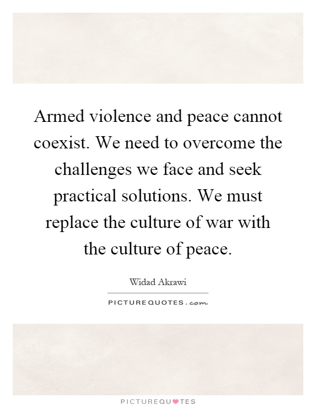 Armed violence and peace cannot coexist. We need to overcome the challenges we face and seek practical solutions. We must replace the culture of war with the culture of peace Picture Quote #1