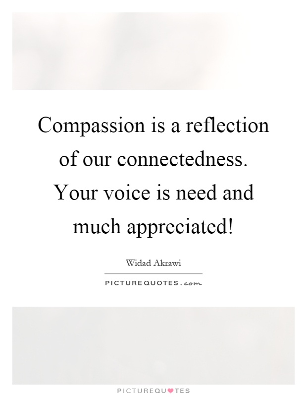 Compassion is a reflection of our connectedness. Your voice is need and much appreciated! Picture Quote #1