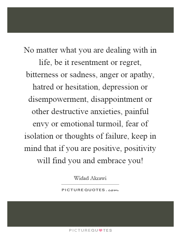 No matter what you are dealing with in life, be it resentment or regret, bitterness or sadness, anger or apathy, hatred or hesitation, depression or disempowerment, disappointment or other destructive anxieties, painful envy or emotional turmoil, fear of isolation or thoughts of failure, keep in mind that if you are positive, positivity will find you and embrace you! Picture Quote #1