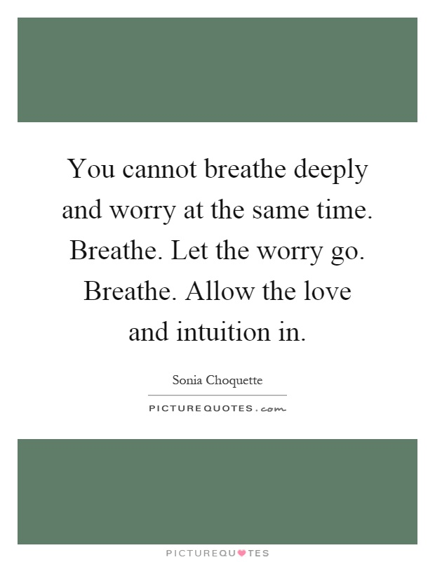 You cannot breathe deeply and worry at the same time. Breathe. Let the worry go. Breathe. Allow the love and intuition in Picture Quote #1