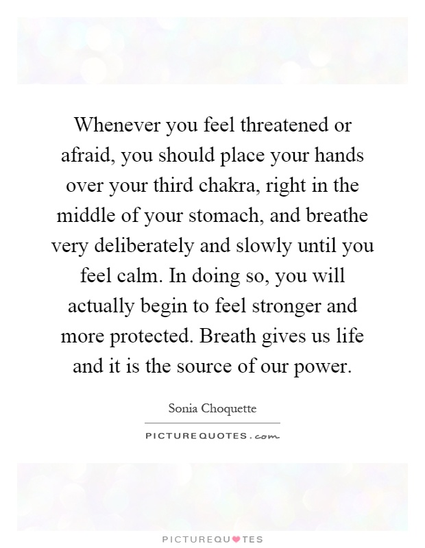 Whenever you feel threatened or afraid, you should place your hands over your third chakra, right in the middle of your stomach, and breathe very deliberately and slowly until you feel calm. In doing so, you will actually begin to feel stronger and more protected. Breath gives us life and it is the source of our power Picture Quote #1