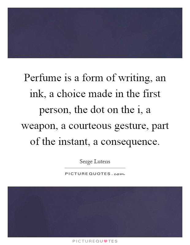 Perfume is a form of writing, an ink, a choice made in the first person, the dot on the i, a weapon, a courteous gesture, part of the instant, a consequence Picture Quote #1