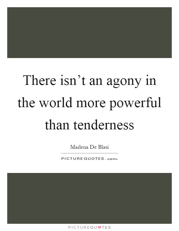 There isn't an agony in the world more powerful than tenderness Picture Quote #1