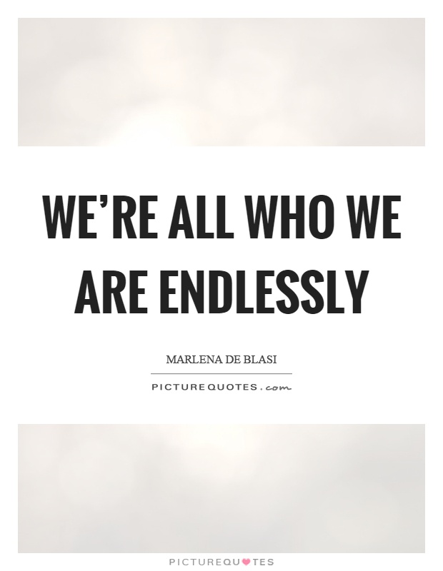 We're all who we are endlessly Picture Quote #1