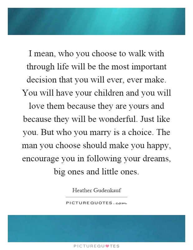 I mean, who you choose to walk with through life will be the most important decision that you will ever, ever make. You will have your children and you will love them because they are yours and because they will be wonderful. Just like you. But who you marry is a choice. The man you choose should make you happy, encourage you in following your dreams, big ones and little ones Picture Quote #1