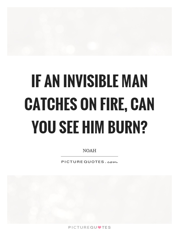If an invisible man catches on fire, can you see him burn? Picture Quote #1