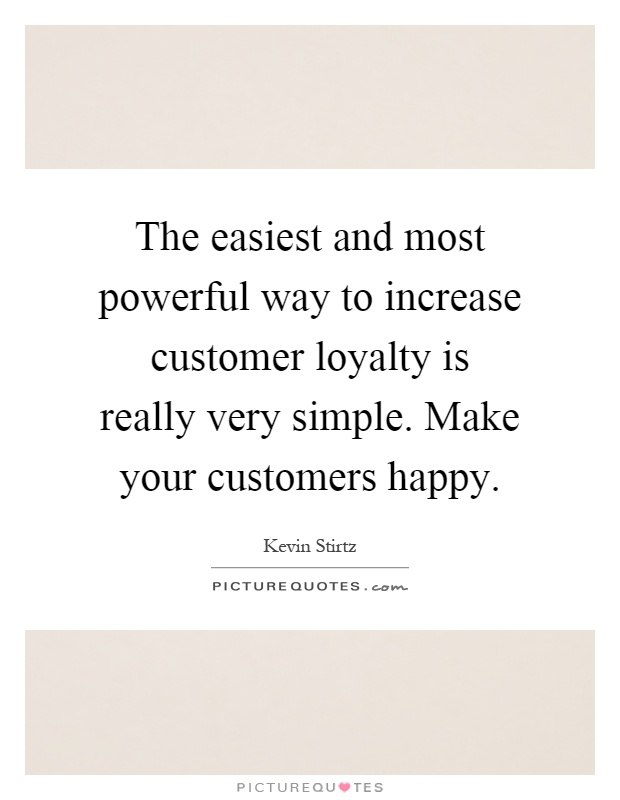 The easiest and most powerful way to increase customer loyalty is really very simple. Make your customers happy Picture Quote #1