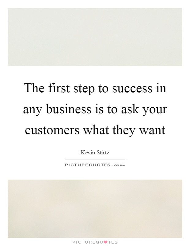 The first step to success in any business is to ask your customers what they want Picture Quote #1