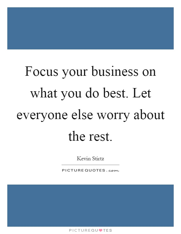 Focus your business on what you do best. Let everyone else worry about the rest Picture Quote #1