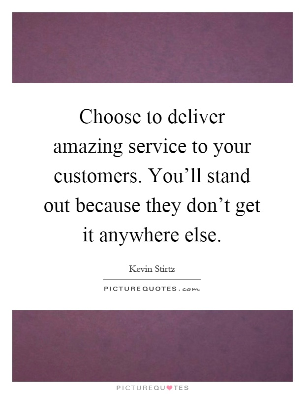Choose to deliver amazing service to your customers. You'll stand out because they don't get it anywhere else Picture Quote #1