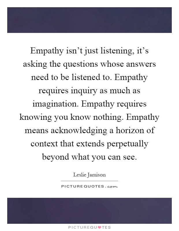 Empathy isn't just listening, it's asking the questions whose answers need to be listened to. Empathy requires inquiry as much as imagination. Empathy requires knowing you know nothing. Empathy means acknowledging a horizon of context that extends perpetually beyond what you can see Picture Quote #1