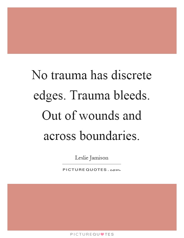 No trauma has discrete edges. Trauma bleeds. Out of wounds and across boundaries Picture Quote #1