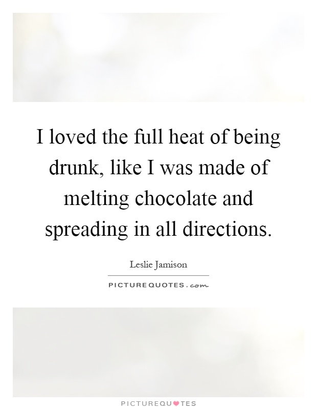 I loved the full heat of being drunk, like I was made of melting chocolate and spreading in all directions Picture Quote #1