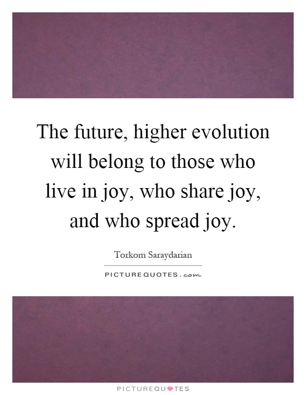 The future, higher evolution will belong to those who live in joy, who share joy, and who spread joy Picture Quote #1