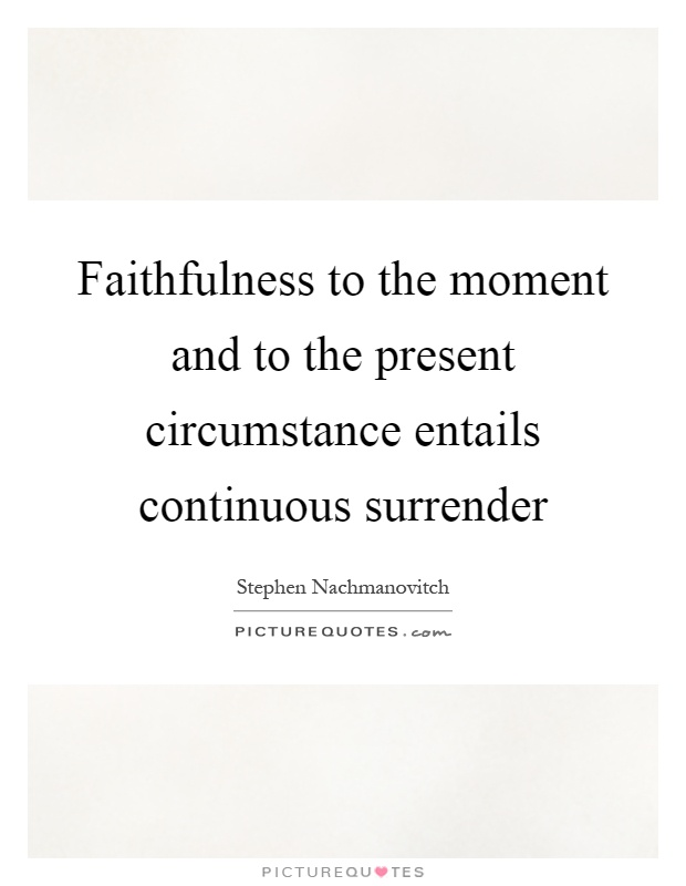 Faithfulness to the moment and to the present circumstance entails continuous surrender Picture Quote #1
