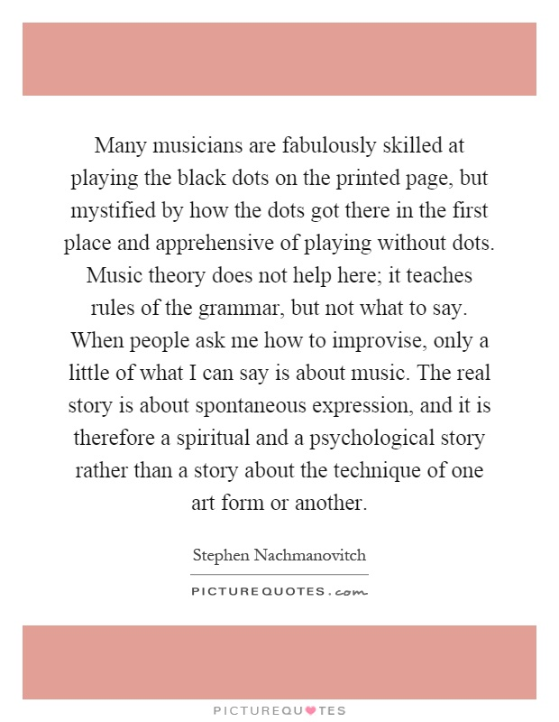 Many musicians are fabulously skilled at playing the black dots on the printed page, but mystified by how the dots got there in the first place and apprehensive of playing without dots. Music theory does not help here; it teaches rules of the grammar, but not what to say. When people ask me how to improvise, only a little of what I can say is about music. The real story is about spontaneous expression, and it is therefore a spiritual and a psychological story rather than a story about the technique of one art form or another Picture Quote #1