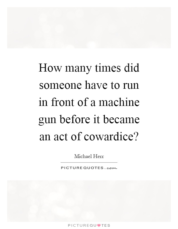 How many times did someone have to run in front of a machine gun before it became an act of cowardice? Picture Quote #1