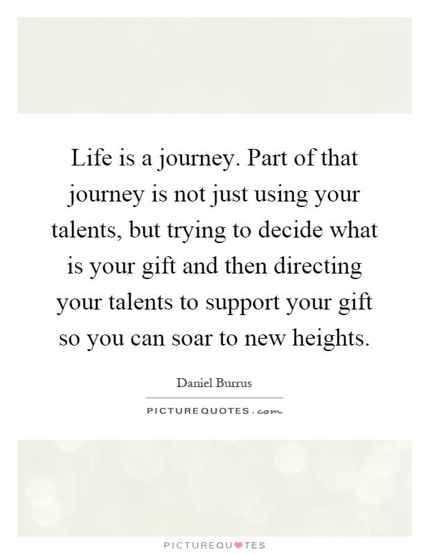 Life is a journey. Part of that journey is not just using your talents, but trying to decide what is your gift and then directing your talents to support your gift so you can soar to new heights Picture Quote #1