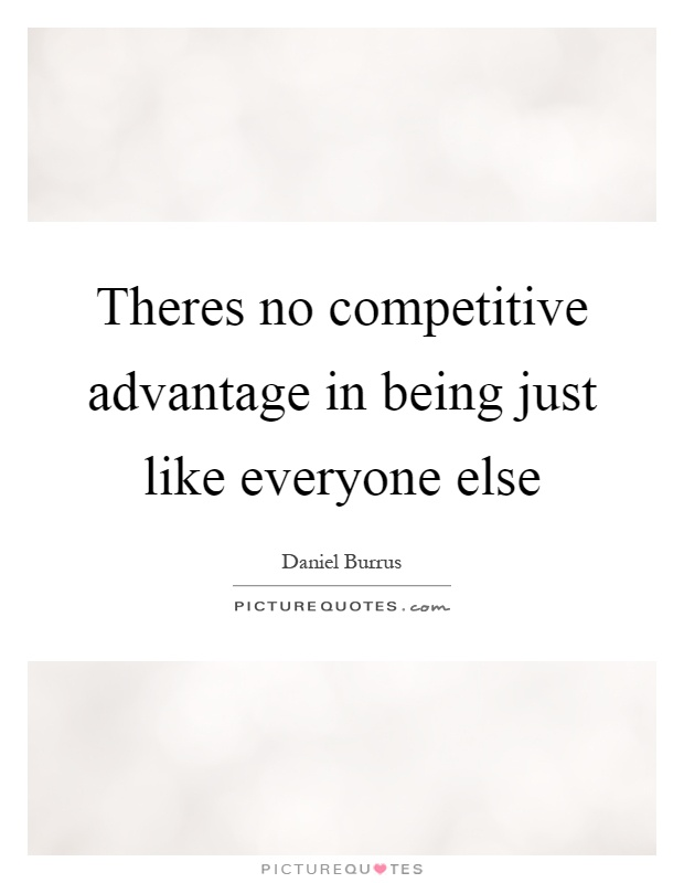 Theres no competitive advantage in being just like everyone else Picture Quote #1