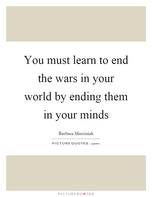 You must learn to end the wars in your world by ending them in your minds Picture Quote #1