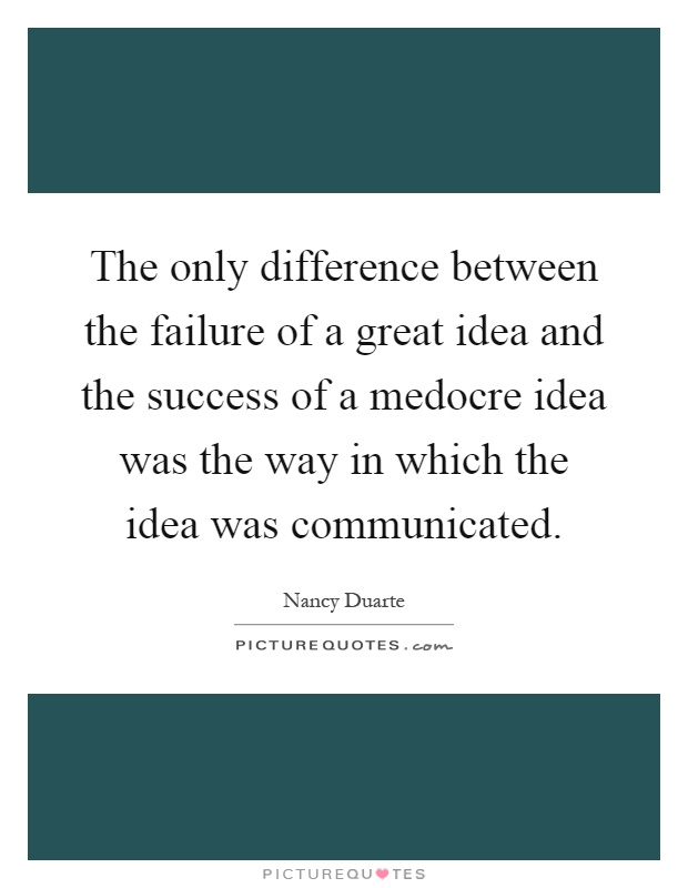 The only difference between the failure of a great idea and the success of a medocre idea was the way in which the idea was communicated Picture Quote #1