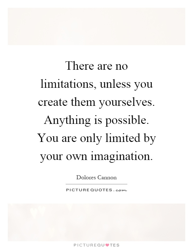 There are no limitations, unless you create them yourselves. Anything is possible. You are only limited by your own imagination Picture Quote #1