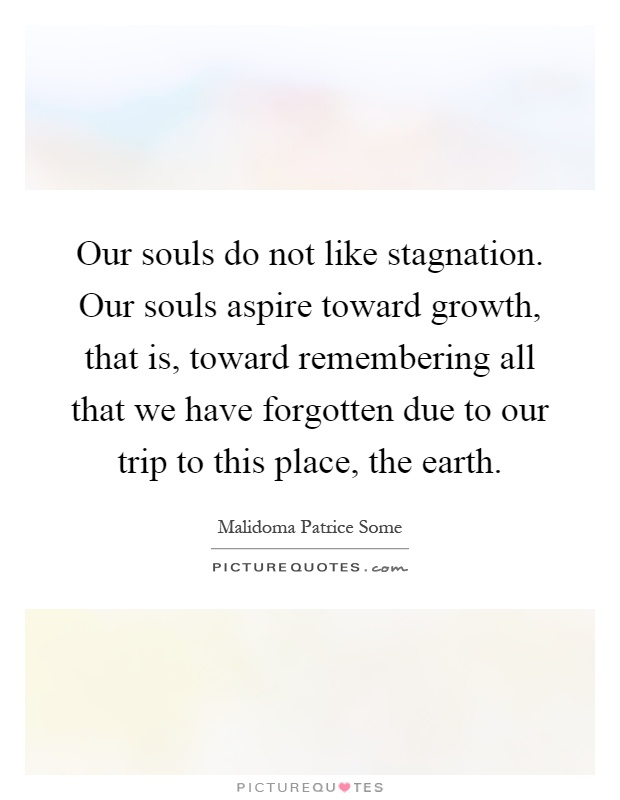 Our souls do not like stagnation. Our souls aspire toward growth, that is, toward remembering all that we have forgotten due to our trip to this place, the earth Picture Quote #1