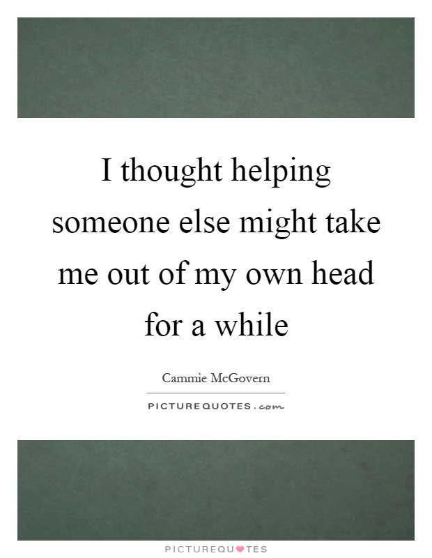 I thought helping someone else might take me out of my own head for a while Picture Quote #1