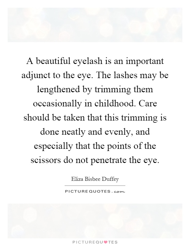A beautiful eyelash is an important adjunct to the eye. The lashes may be lengthened by trimming them occasionally in childhood. Care should be taken that this trimming is done neatly and evenly, and especially that the points of the scissors do not penetrate the eye Picture Quote #1