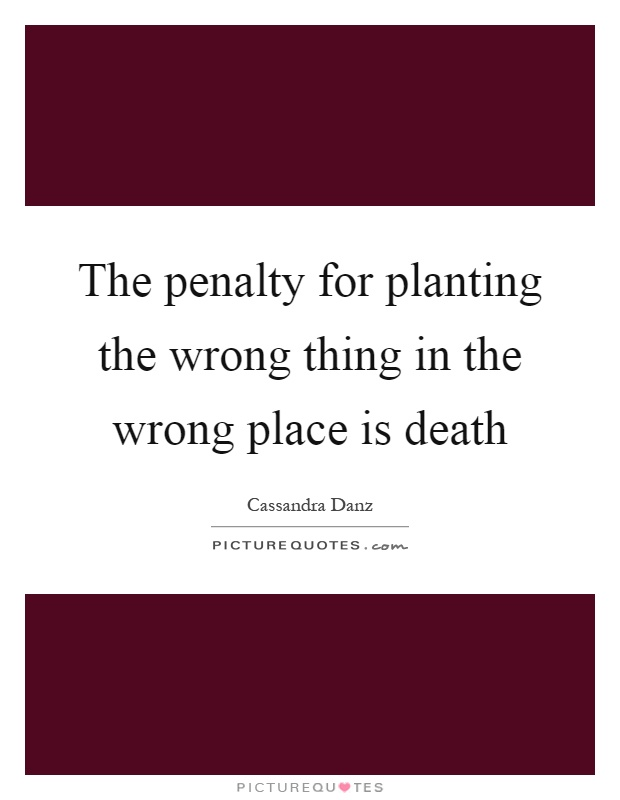 The penalty for planting the wrong thing in the wrong place is death Picture Quote #1