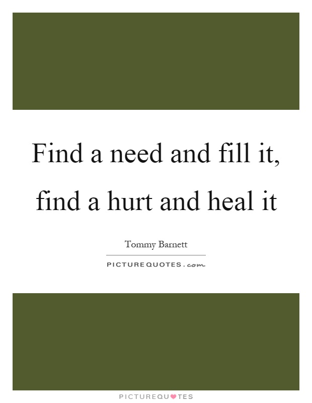 Find a need and fill it, find a hurt and heal it Picture Quote #1