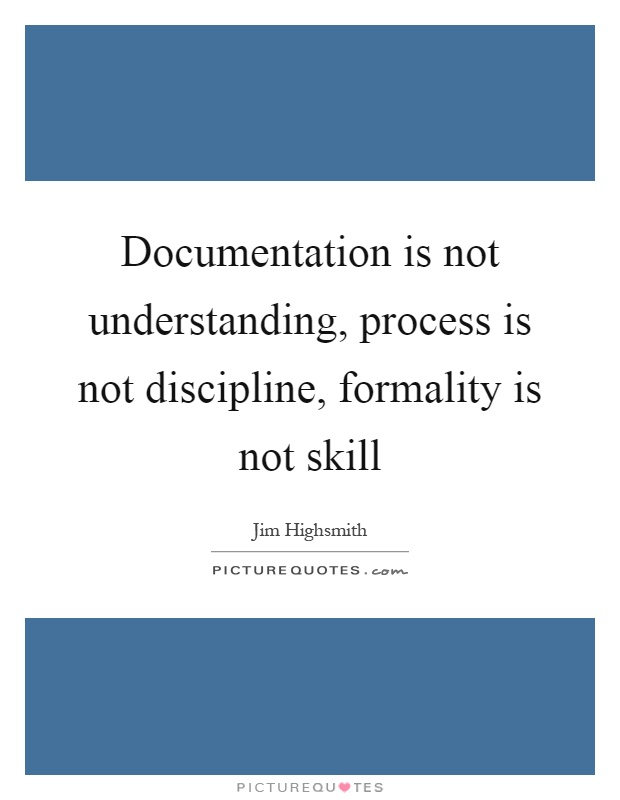 Documentation is not understanding, process is not discipline, formality is not skill Picture Quote #1