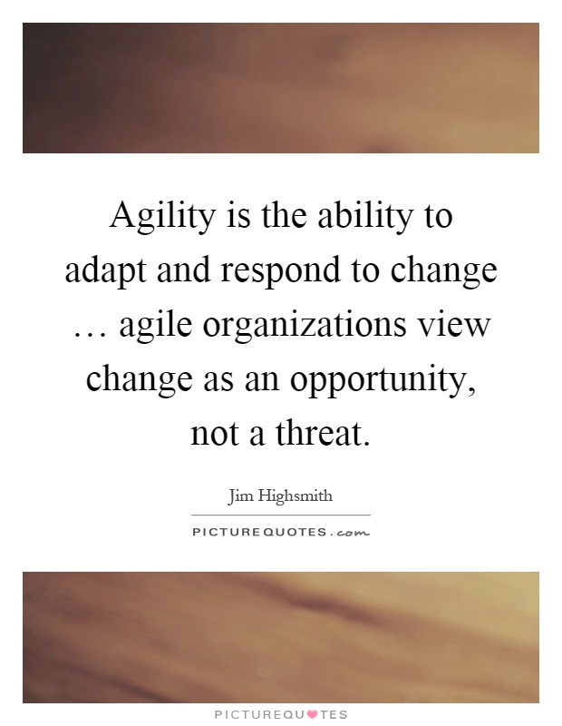 Agility is the ability to adapt and respond to change … agile organizations view change as an opportunity, not a threat Picture Quote #1