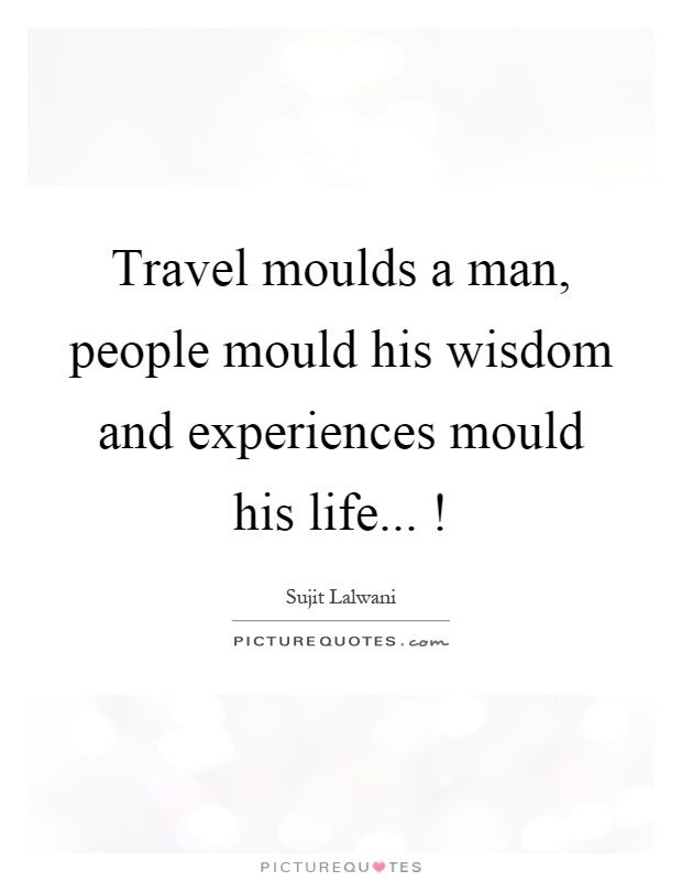 Travel moulds a man, people mould his wisdom and experiences mould his life...! Picture Quote #1