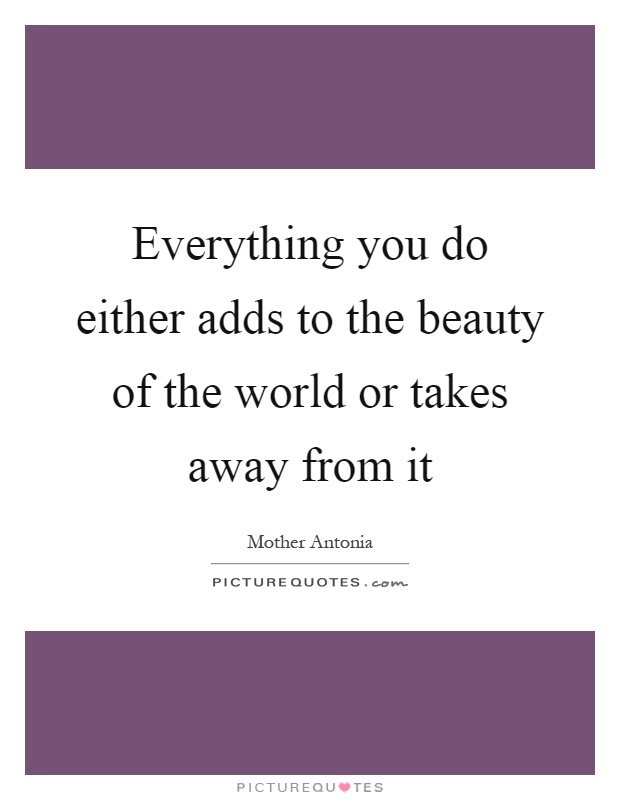 Everything you do either adds to the beauty of the world or takes away from it Picture Quote #1