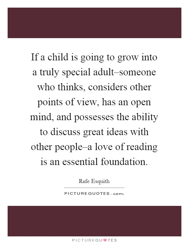 If a child is going to grow into a truly special adult–someone who thinks, considers other points of view, has an open mind, and possesses the ability to discuss great ideas with other people–a love of reading is an essential foundation Picture Quote #1