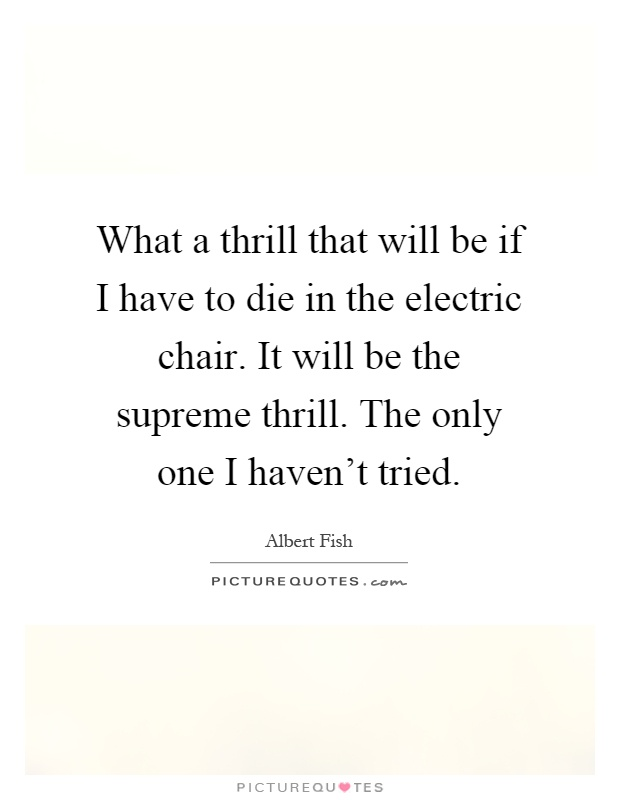 What a thrill that will be if I have to die in the electric chair. It will be the supreme thrill. The only one I haven't tried Picture Quote #1