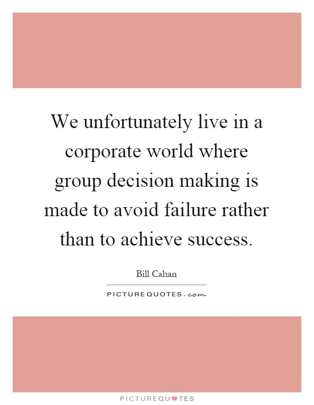 We unfortunately live in a corporate world where group decision making is made to avoid failure rather than to achieve success Picture Quote #1