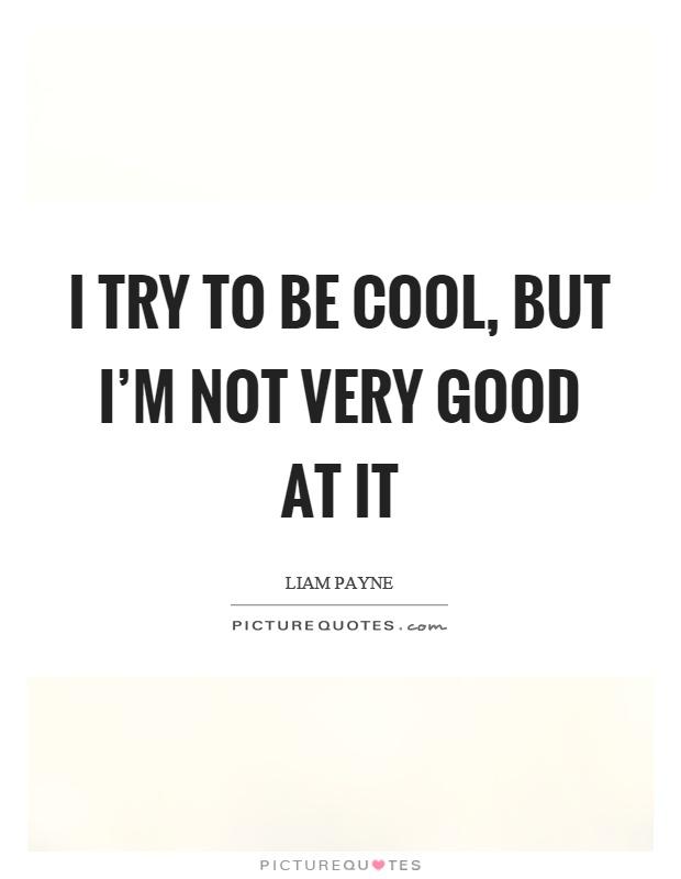 I try to be cool, but I'm not very good at it Picture Quote #1