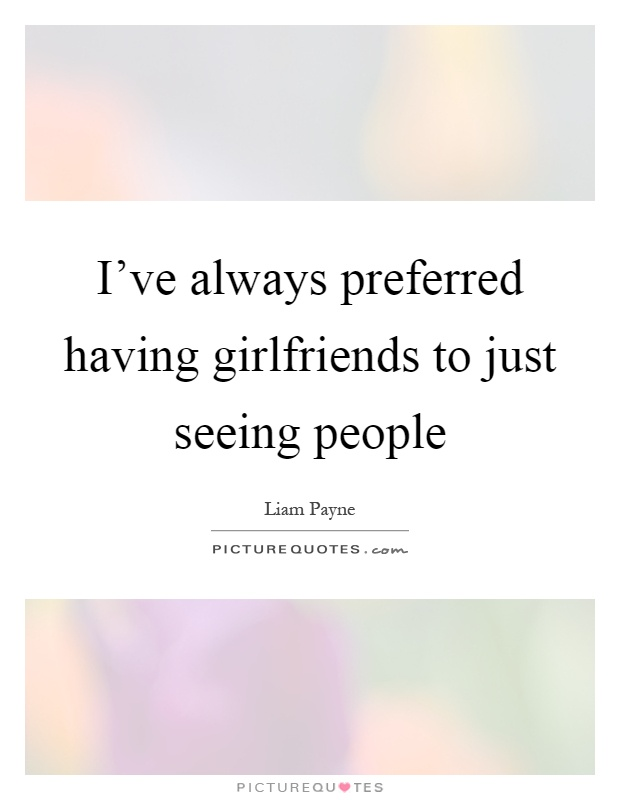 I've always preferred having girlfriends to just seeing people Picture Quote #1