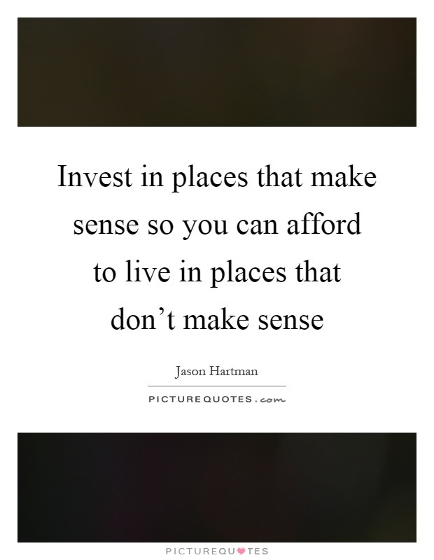 Make Sense Quotes: Invest In Places That Make Sense So You Can Afford To Live