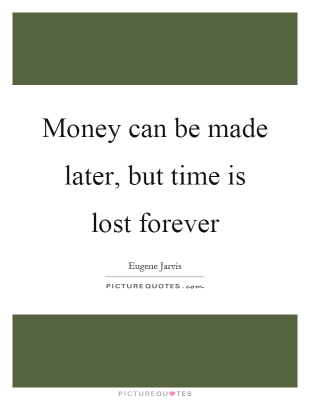 Money can be made later, but time is lost forever Picture Quote #1