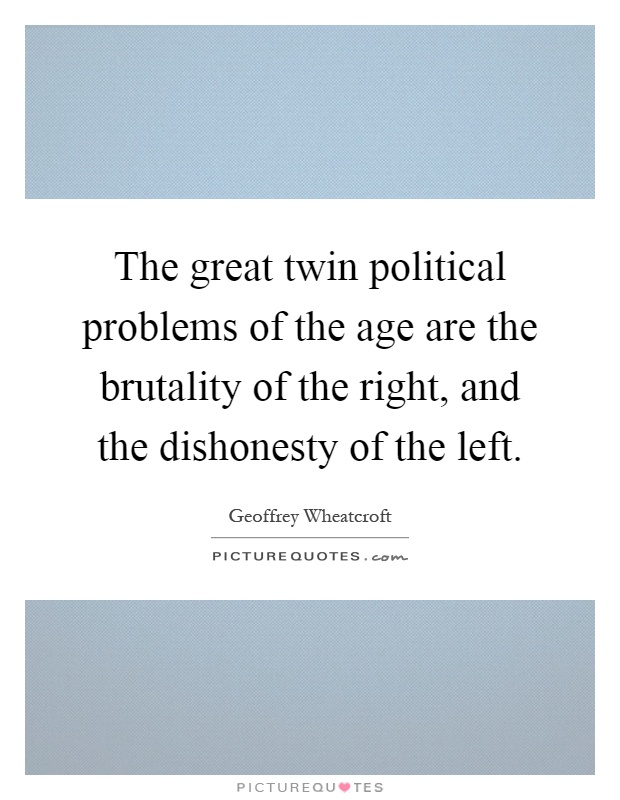 The great twin political problems of the age are the brutality of the right, and the dishonesty of the left Picture Quote #1
