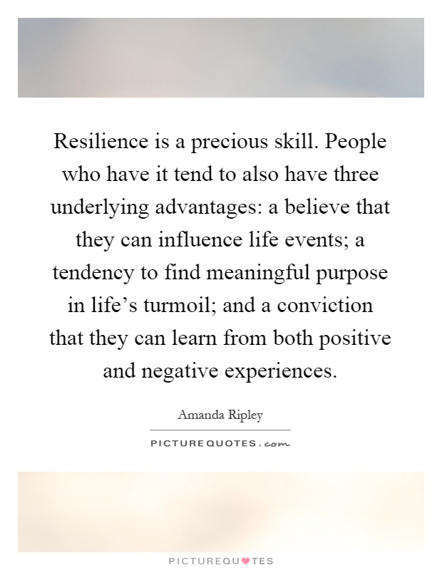 Resilience is a precious skill. People who have it tend to also have three underlying advantages: a believe that they can influence life events; a tendency to find meaningful purpose in life's turmoil; and a conviction that they can learn from both positive and negative experiences Picture Quote #1