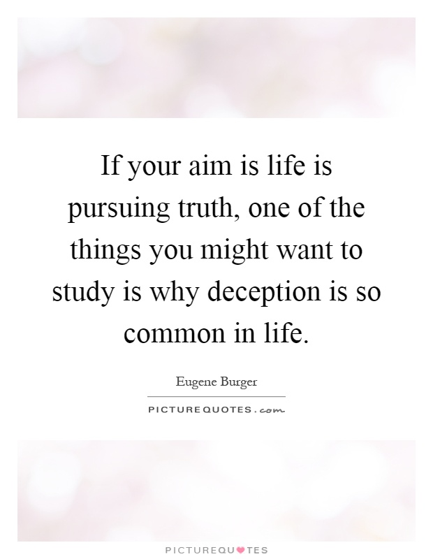 If your aim is life is pursuing truth, one of the things you might want to study is why deception is so common in life Picture Quote #1