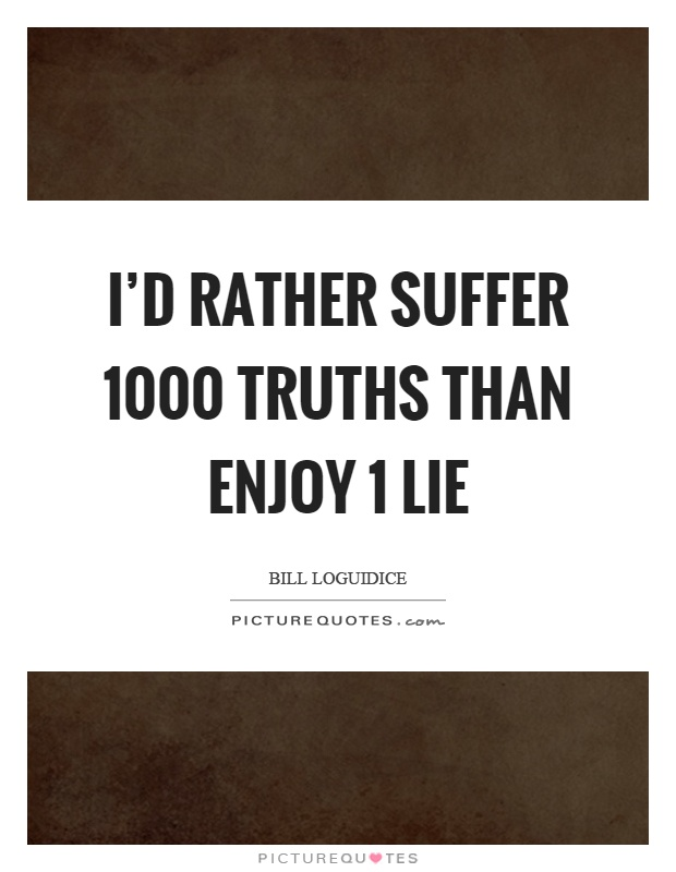I'd rather suffer 1000 truths than enjoy 1 lie Picture Quote #1