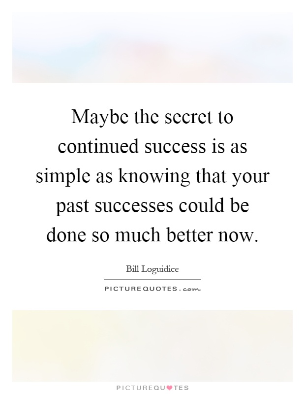 Maybe the secret to continued success is as simple as knowing that your past successes could be done so much better now Picture Quote #1
