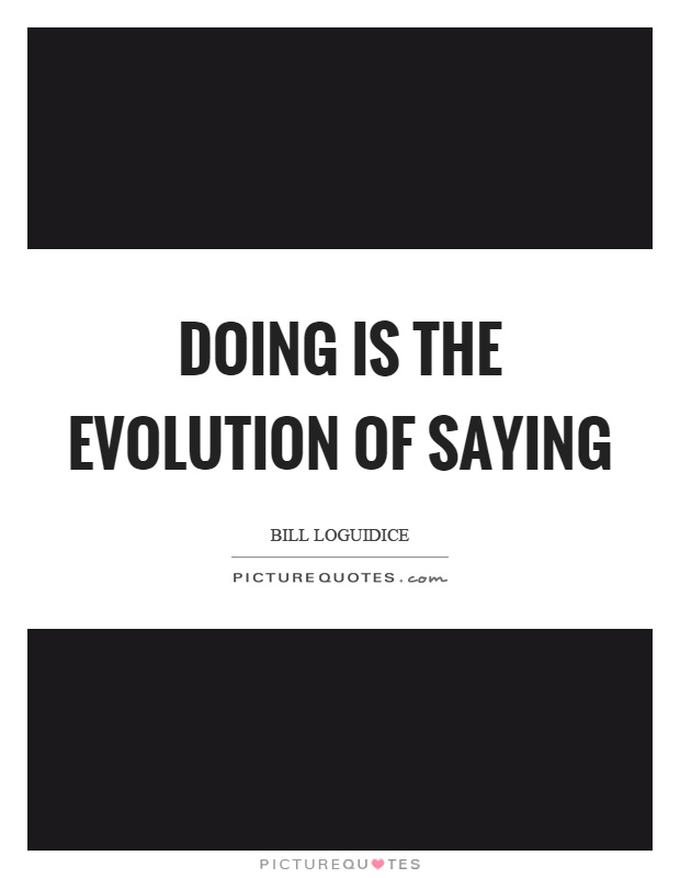 Doing is the evolution of saying Picture Quote #1