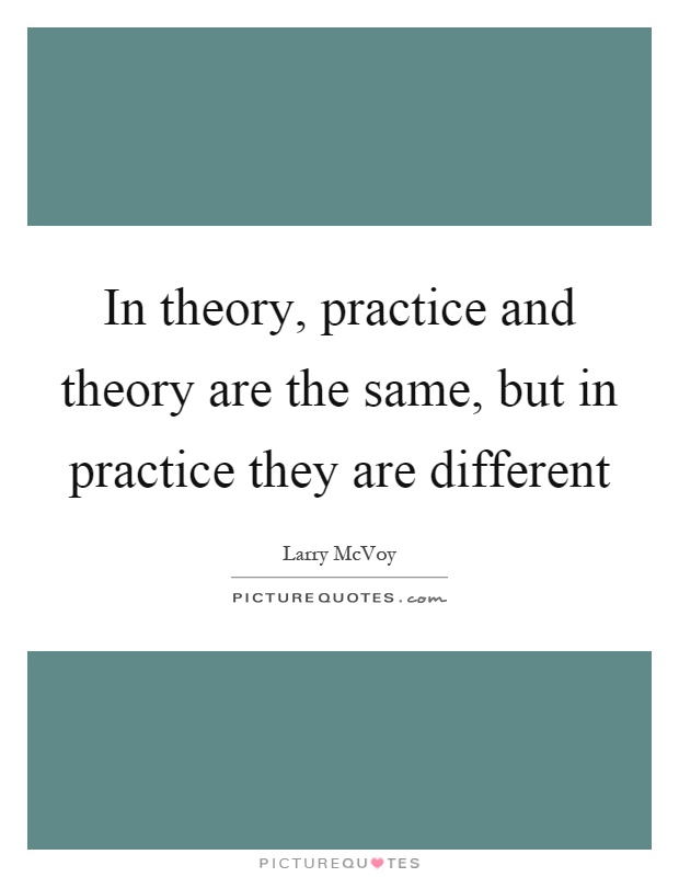 In theory, practice and theory are the same, but in practice they are different Picture Quote #1